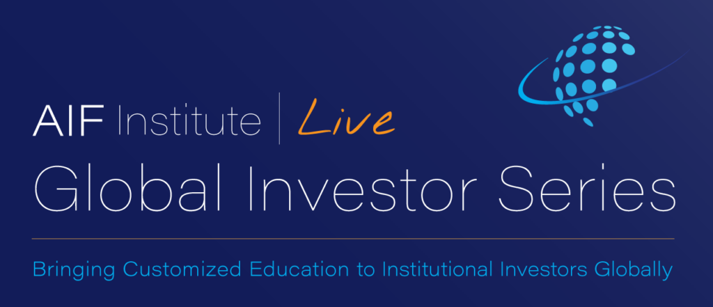 AIF Institute Live: Global Investor Series. Bringing Customized Education to Institutional Investors Globally